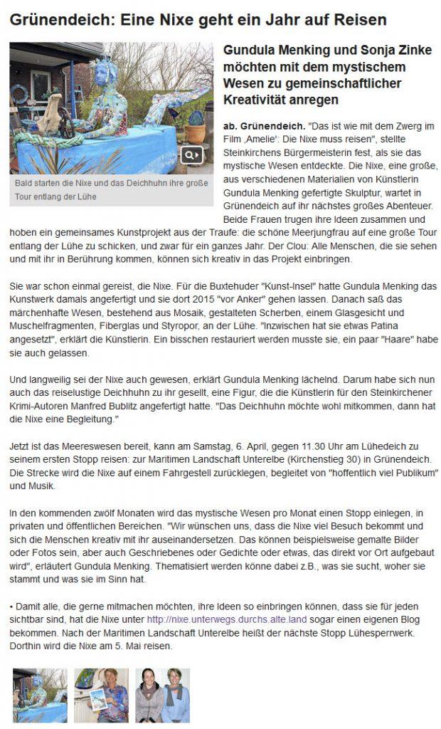 """Grünendeich: Eine Nixe geht ein Jahr auf Reisen Bald starten die Nixe und das Deichhuhn ihre große Tour entlang der Lühe Bald starten die Nixe und das Deichhuhn ihre große Tour entlang der Lühe Gundula Menking und Sonja Zinke möchten mit dem mystischem Wesen zu gemeinschaftlicher Kreativität anregen ab. Grünendeich. """"Das ist wie mit dem Zwerg im Film ,Amelie': Die Nixe muss reisen"""", stellte Steinkirchens Bürgermeisterin fest, als sie das mystische Wesen entdeckte. Die Nixe, eine große, aus verschiedenen Materialien von Künstlerin Gundula Menking gefertigte Skulptur, wartet in Grünendeich auf ihr nächstes großes Abenteuer. Beide Frauen trugen ihre Ideen zusammen und hoben ein gemeinsames Kunstprojekt aus der Traufe: die schöne Meerjungfrau auf eine große Tour entlang der Lühe zu schicken, und zwar für ein ganzes Jahr. Der Clou: Alle Menschen, die sie sehen und mit ihr in Berührung kommen, können sich kreativ in das Projekt einbringen.  Sie war schon einmal gereist, die Nixe. Für die Buxtehuder """"Kunst-Insel"""" hatte Gundula Menking das Kunstwerk damals angefertigt und sie dort 2015 """"vor Anker"""" gehen lassen. Danach saß das märchenhafte Wesen, bestehend aus Mosaik, gestalteten Scherben, einem Glasgesicht und Muschelfragmenten, Fiberglas und Styropor, an der Lühe. """"Inzwischen hat sie etwas Patina angesetzt"""", erklärt die Künstlerin. Ein bisschen restauriert werden musste sie, ein paar """"Haare"""" habe sie auch gelassen.  Und langweilig sei der Nixe auch gewesen, erklärt Gundula Menking lächelnd. Darum habe sich nun auch das reiselustige Deichhuhn zu ihr gesellt, eine Figur, die die Künstlerin für den Steinkirchener Krimi-Autoren Manfred Bublitz angefertigt hatte. """"Das Deichhuhn möchte wohl mitkommen, dann hat die Nixe eine Begleitung.""""  Jetzt ist das Meereswesen bereit, kann am Samstag, 6. April, gegen 11.30 Uhr am Lühedeich zu seinem ersten Stopp reisen: zur Maritimen Landschaft Unterelbe (Kirchenstieg 30) in Grünendeich. Die Strecke wird die Nixe auf einem Fahrgestell zurückl"""